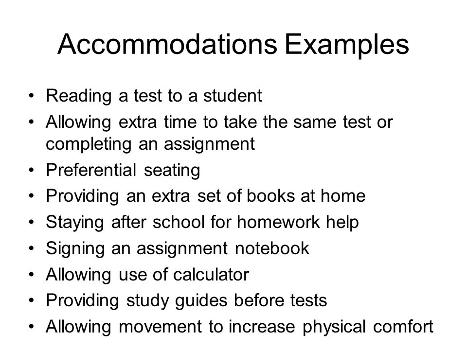 Accommodations Examples Reading a test to a student Allowing extra time to take the same test or completing an assignment Preferential seating Providi