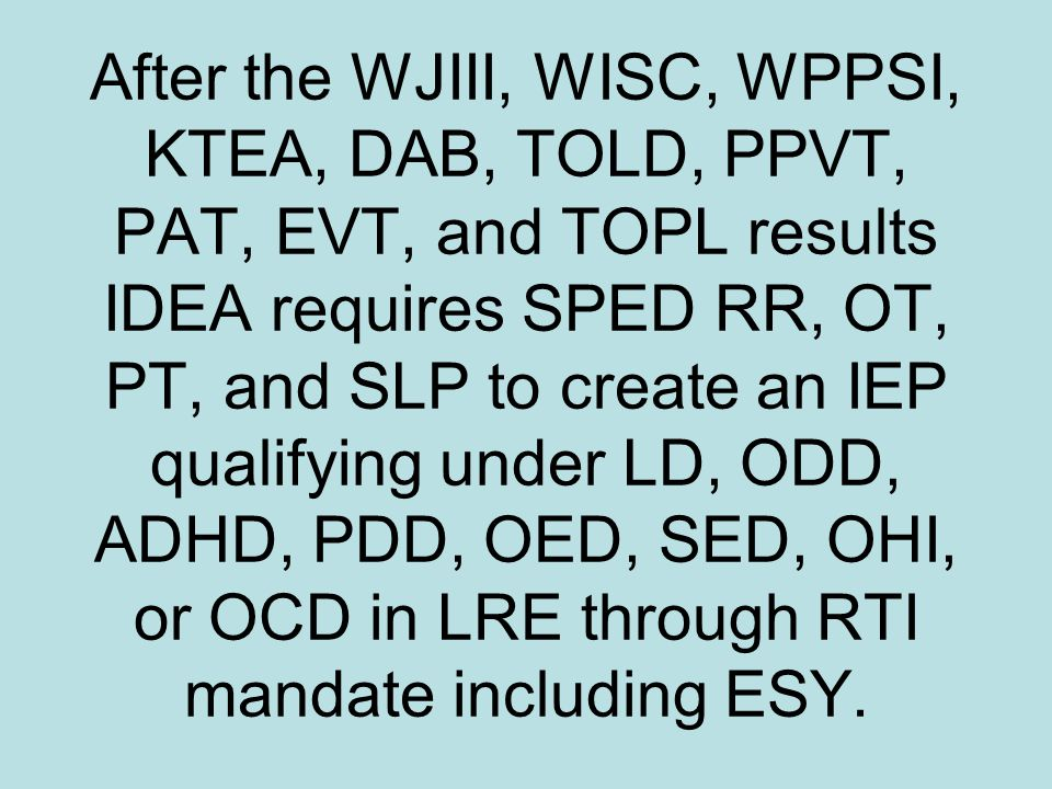 After the WJIII, WISC, WPPSI, KTEA, DAB, TOLD, PPVT, PAT, EVT, and TOPL results IDEA requires SPED RR, OT, PT, and SLP to create an IEP qualifying und