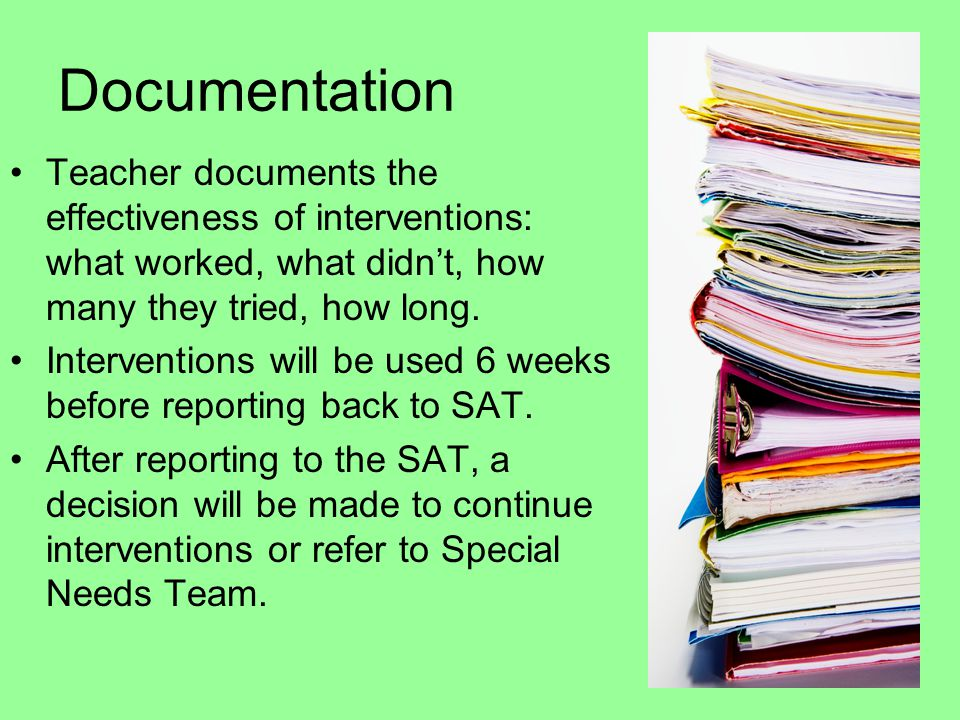 Documentation Teacher documents the effectiveness of interventions: what worked, what didn't, how many they tried, how long. Interventions will be use
