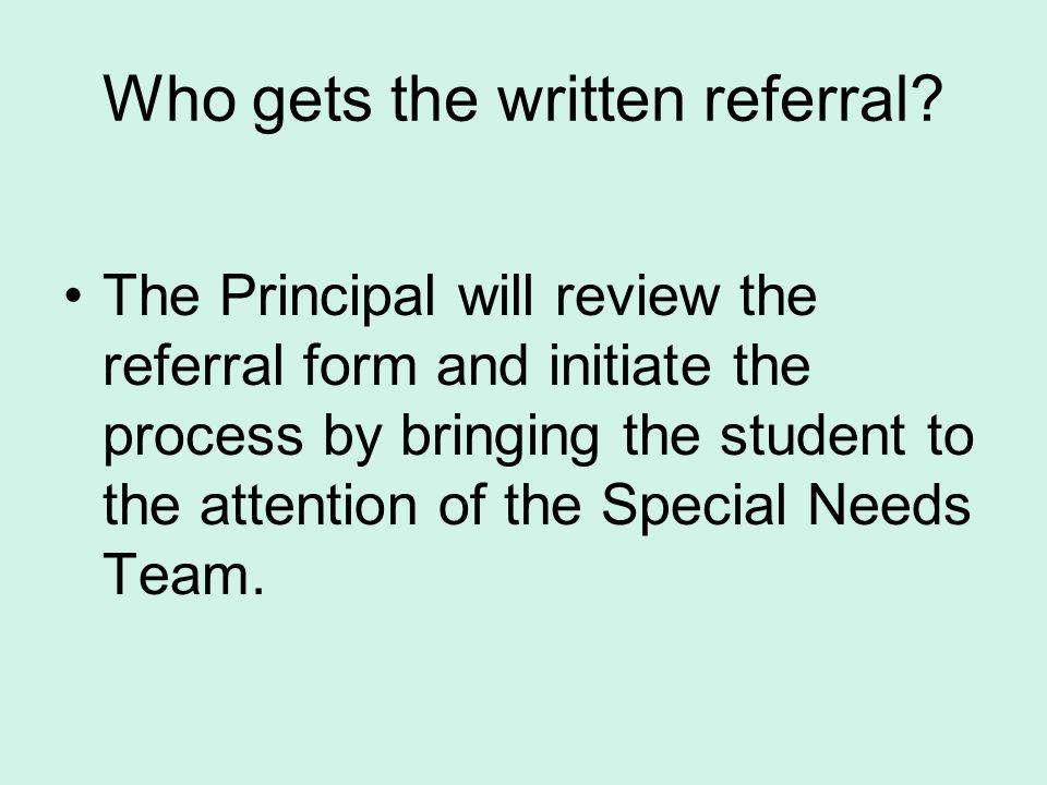 Who gets the written referral? The Principal will review the referral form and initiate the process by bringing the student to the attention of the Sp