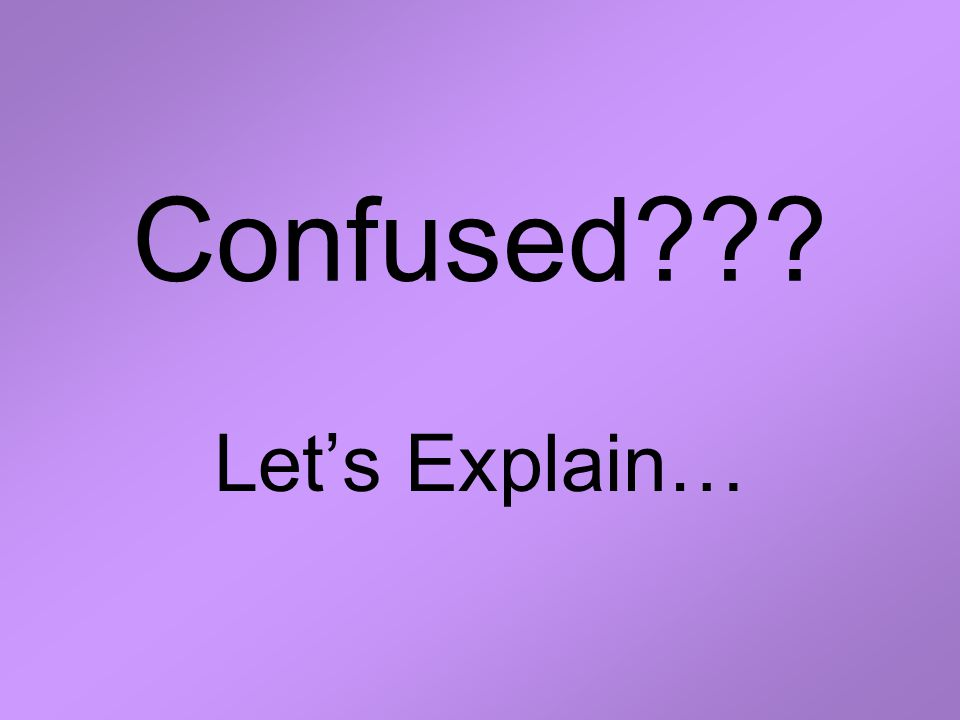 Confused??? Let's Explain…