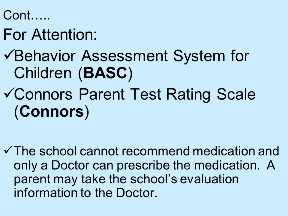 Cont….. For Attention: Behavior Assessment System for Children (BASC) Connors Parent Test Rating Scale (Connors) The school cannot recommend medicatio