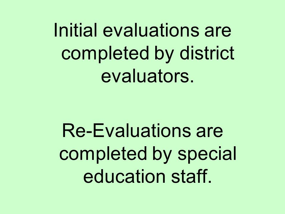 Initial evaluations are completed by district evaluators. Re-Evaluations are completed by special education staff.