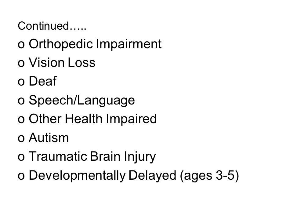 Continued….. oOrthopedic Impairment oVision Loss oDeaf oSpeech/Language oOther Health Impaired oAutism oTraumatic Brain Injury oDevelopmentally Delaye