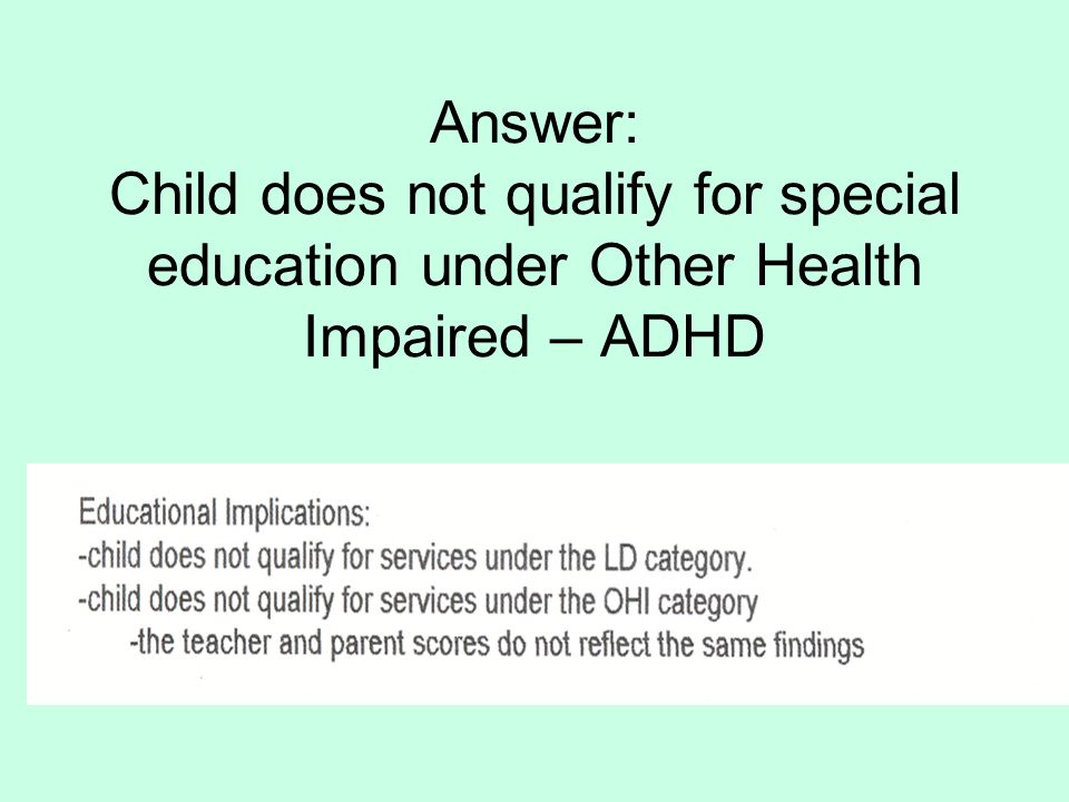 Answer: Child does not qualify for special education under Other Health Impaired – ADHD