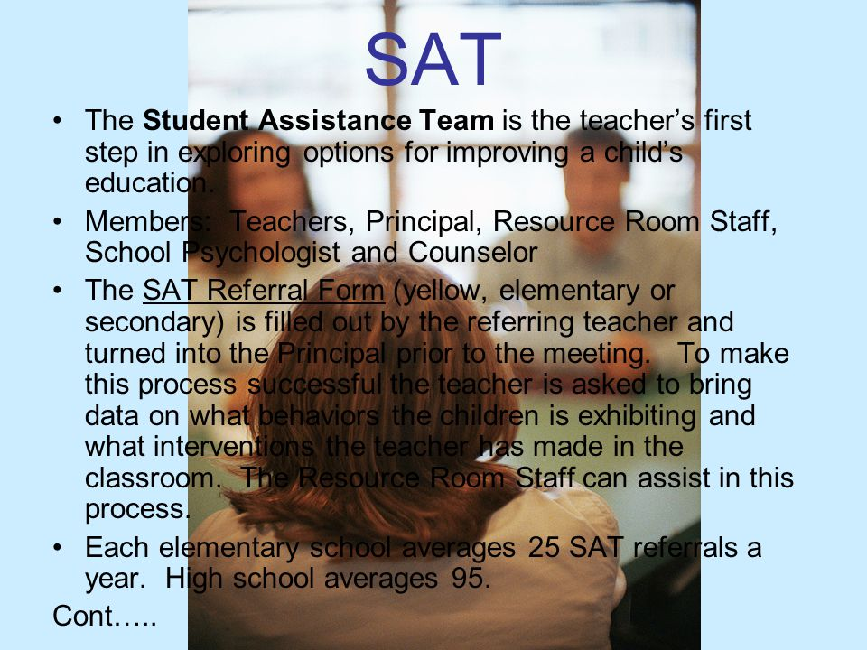 SAT The Student Assistance Team is the teacher's first step in exploring options for improving a child's education. Members: Teachers, Principal, Reso