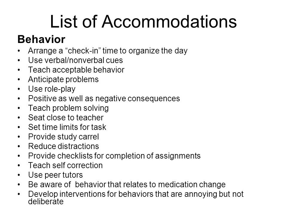 "List of Accommodations Behavior Arrange a ""check-in"" time to organize the day Use verbal/nonverbal cues Teach acceptable behavior Anticipate problems"