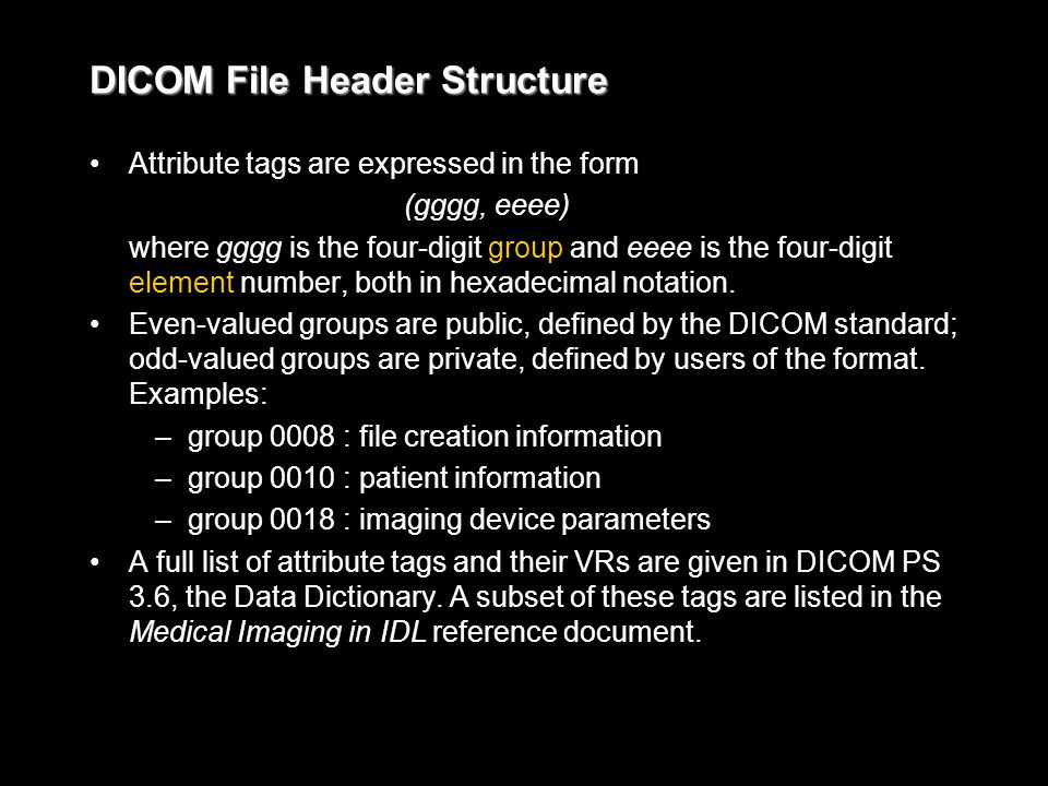 DICOM File Header Structure Attribute tags are expressed in the form (gggg, eeee) where gggg is the four-digit group and eeee is the four-digit element number, both in hexadecimal notation.
