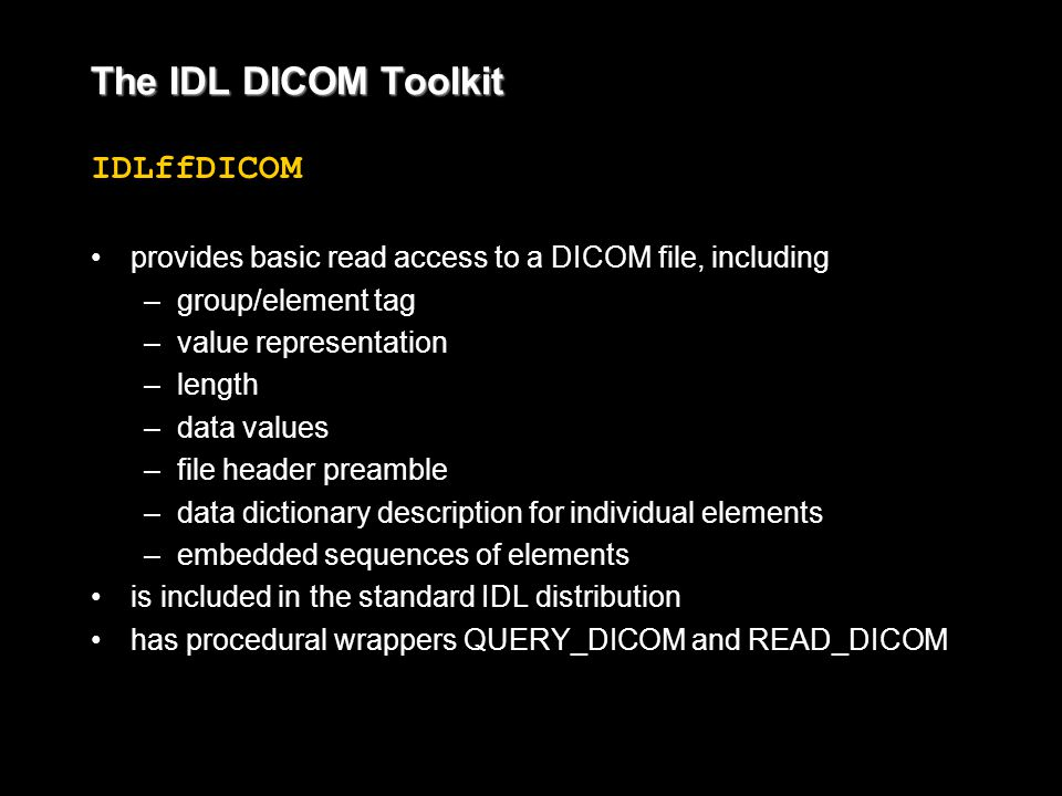 The IDL DICOM Toolkit IDLffDICOM provides basic read access to a DICOM file, including – –group/element tag – –value representation – –length – –data values – –file header preamble – –data dictionary description for individual elements – –embedded sequences of elements is included in the standard IDL distribution has procedural wrappers QUERY_DICOM and READ_DICOM