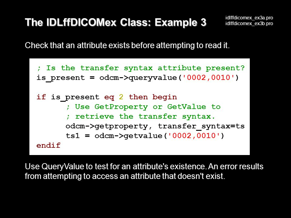 The IDLffDICOMex Class: Example 3 Check that an attribute exists before attempting to read it.