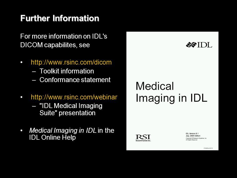 Further Information For more information on IDL s DICOM capabilites, see http://www.rsinc.com/dicom – –Toolkit information – –Conformance statement http://www.rsinc.com/webinar – – IDL Medical Imaging Suite presentation Medical Imaging in IDL in the IDL Online Help