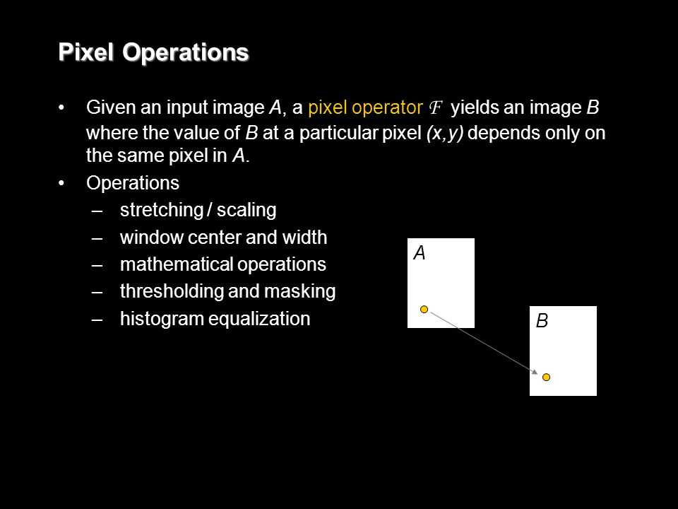 Given an input image A, a pixel operator F yields an image B where the value of B at a particular pixel (x,y) depends only on the same pixel in A.