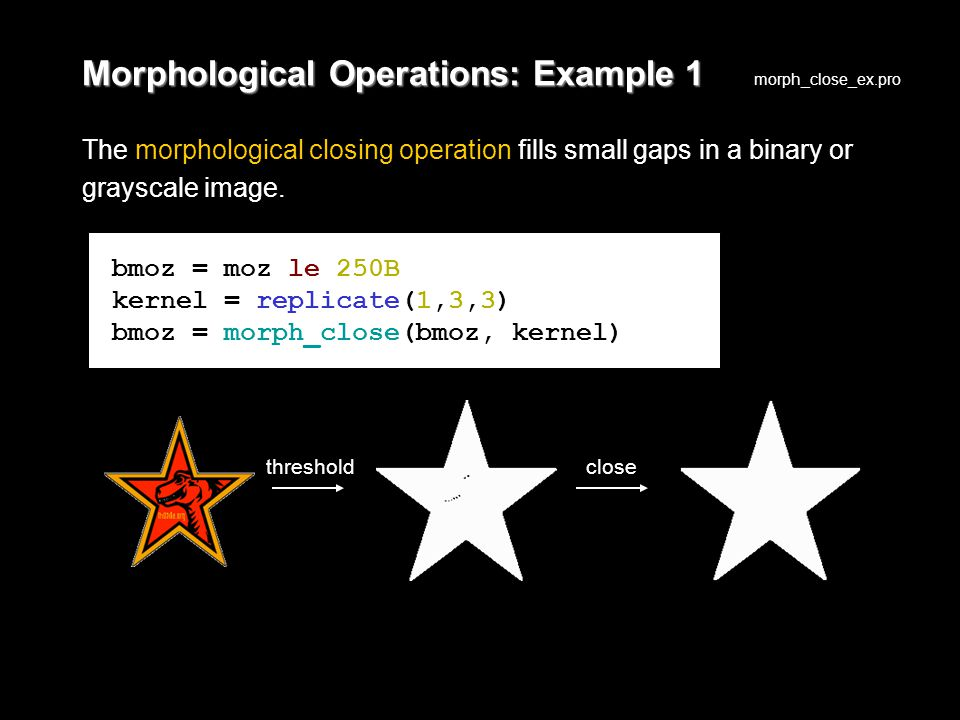 Morphological Operations: Example 1 The morphological closing operation fills small gaps in a binary or grayscale image.