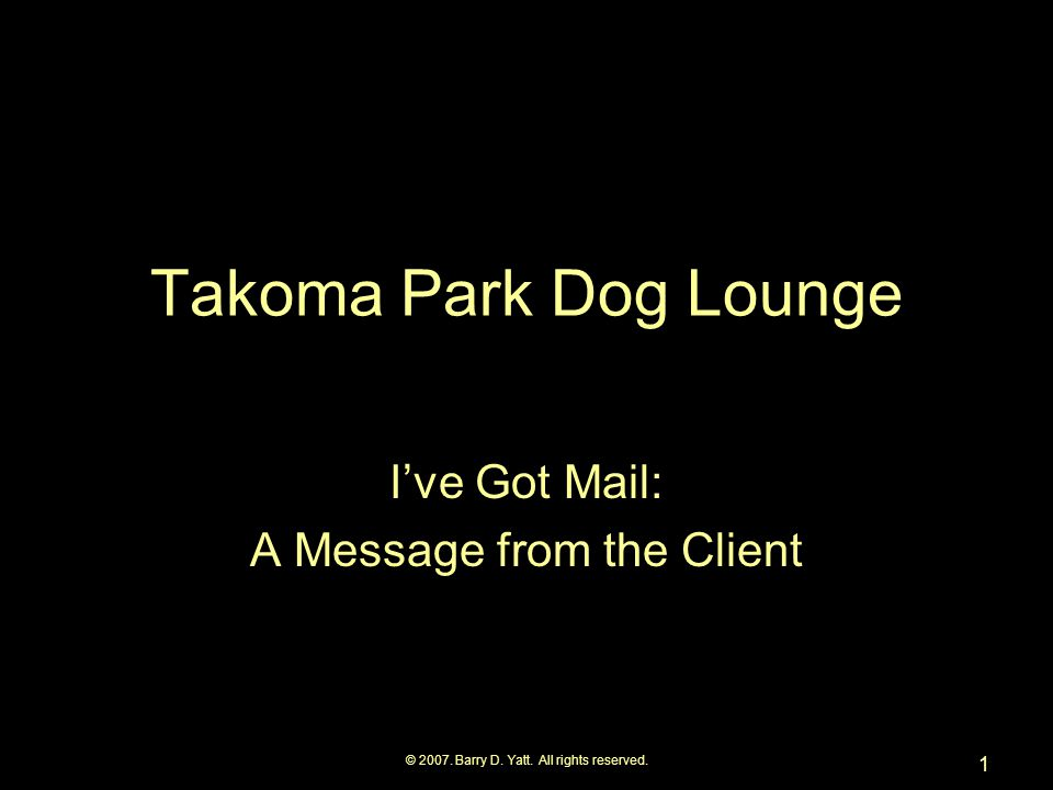 © 2007. Barry D. Yatt. All rights reserved. 1 Takoma Park Dog Lounge I've Got Mail: A Message from the Client