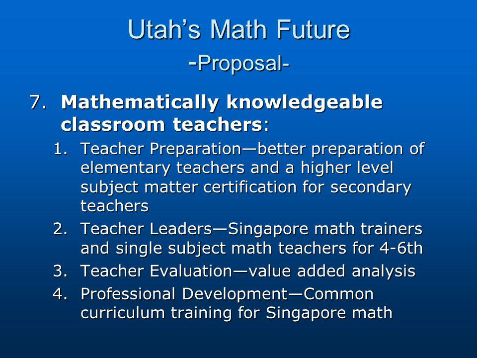 Utah's Math Future - Proposal- 7.Mathematically knowledgeable classroom teachers: 1.Teacher Preparation—better preparation of elementary teachers and a higher level subject matter certification for secondary teachers 2.Teacher Leaders—Singapore math trainers and single subject math teachers for 4-6th 3.Teacher Evaluation—value added analysis 4.Professional Development—Common curriculum training for Singapore math