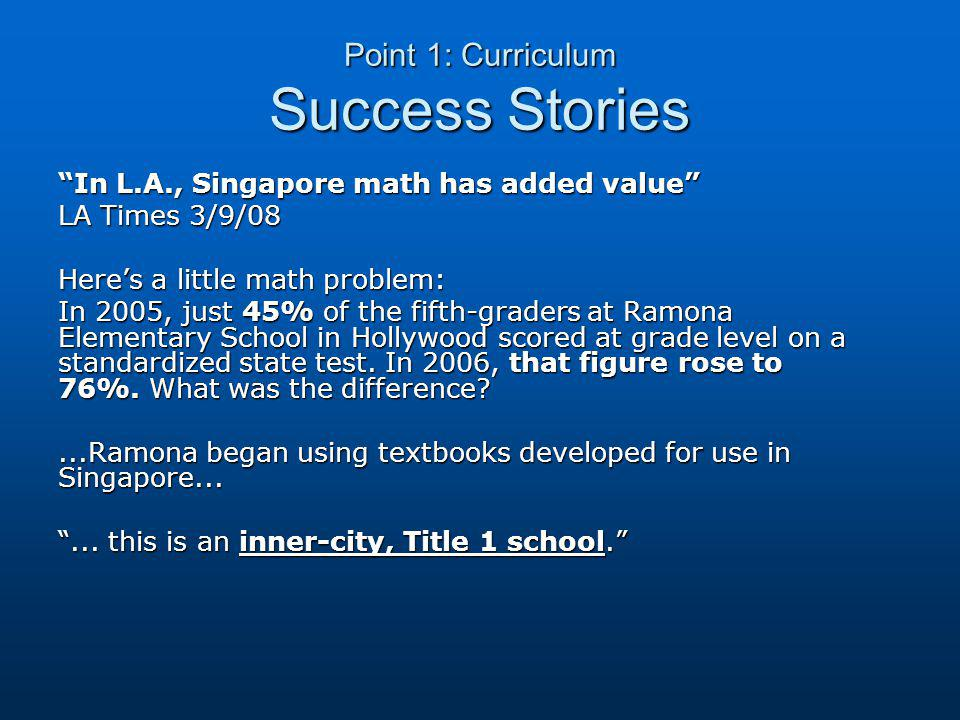 Point 1: Curriculum Success Stories In L.A., Singapore math has added value LA Times 3/9/08 Here's a little math problem: In 2005, just 45% of the fifth-graders at Ramona Elementary School in Hollywood scored at grade level on a standardized state test.