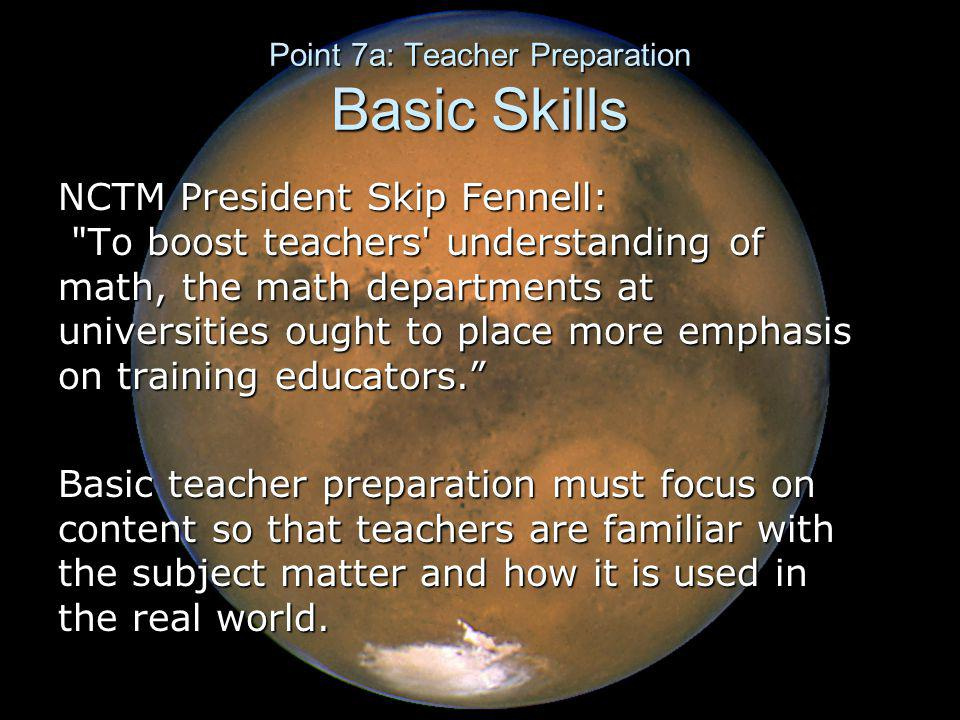 Point 7a: Teacher Preparation Basic Skills NCTM President Skip Fennell: To boost teachers understanding of math, the math departments at universities ought to place more emphasis on training educators. Basic teacher preparation must focus on content so that teachers are familiar with the subject matter and how it is used in the real world.