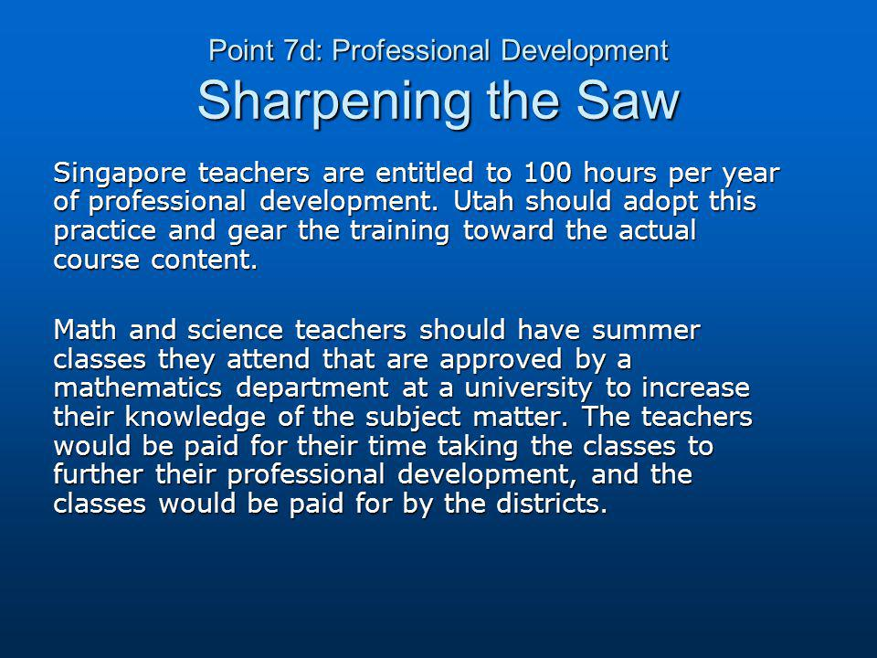 Point 7d: Professional Development Sharpening the Saw Singapore teachers are entitled to 100 hours per year of professional development.