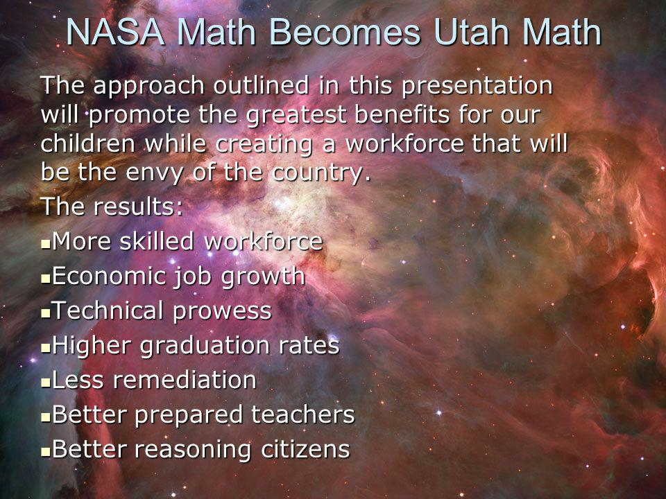 NASA Math Becomes Utah Math The approach outlined in this presentation will promote the greatest benefits for our children while creating a workforce that will be the envy of the country.