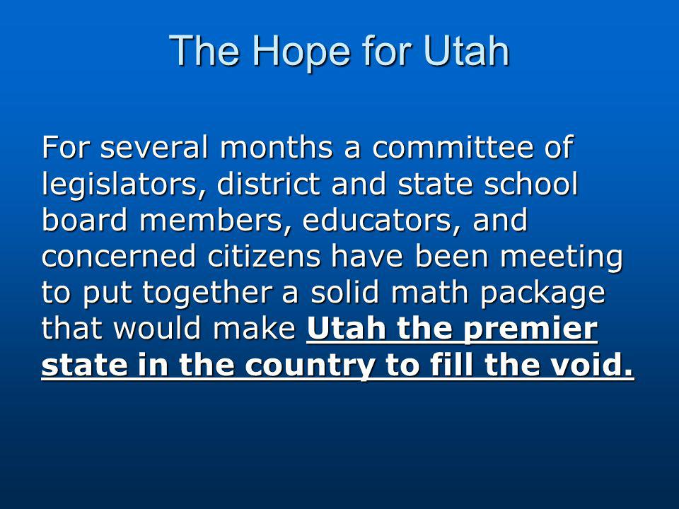 The Hope for Utah For several months a committee of legislators, district and state school board members, educators, and concerned citizens have been meeting to put together a solid math package that would make Utah the premier state in the country to fill the void.