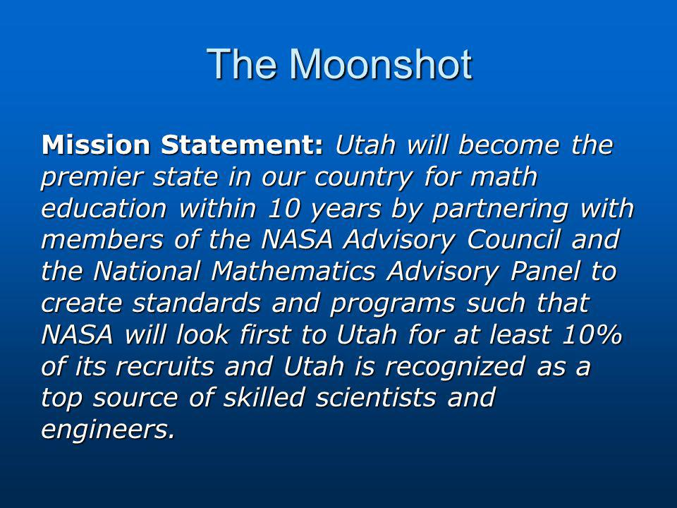 The Moonshot Mission Statement: Utah will become the premier state in our country for math education within 10 years by partnering with members of the NASA Advisory Council and the National Mathematics Advisory Panel to create standards and programs such that NASA will look first to Utah for at least 10% of its recruits and Utah is recognized as a top source of skilled scientists and engineers.