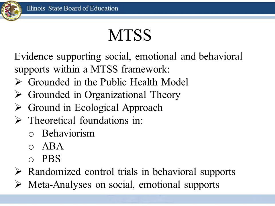 MTSS Evidence supporting social, emotional and behavioral supports within a MTSS framework:  Grounded in the Public Health Model  Grounded in Organi