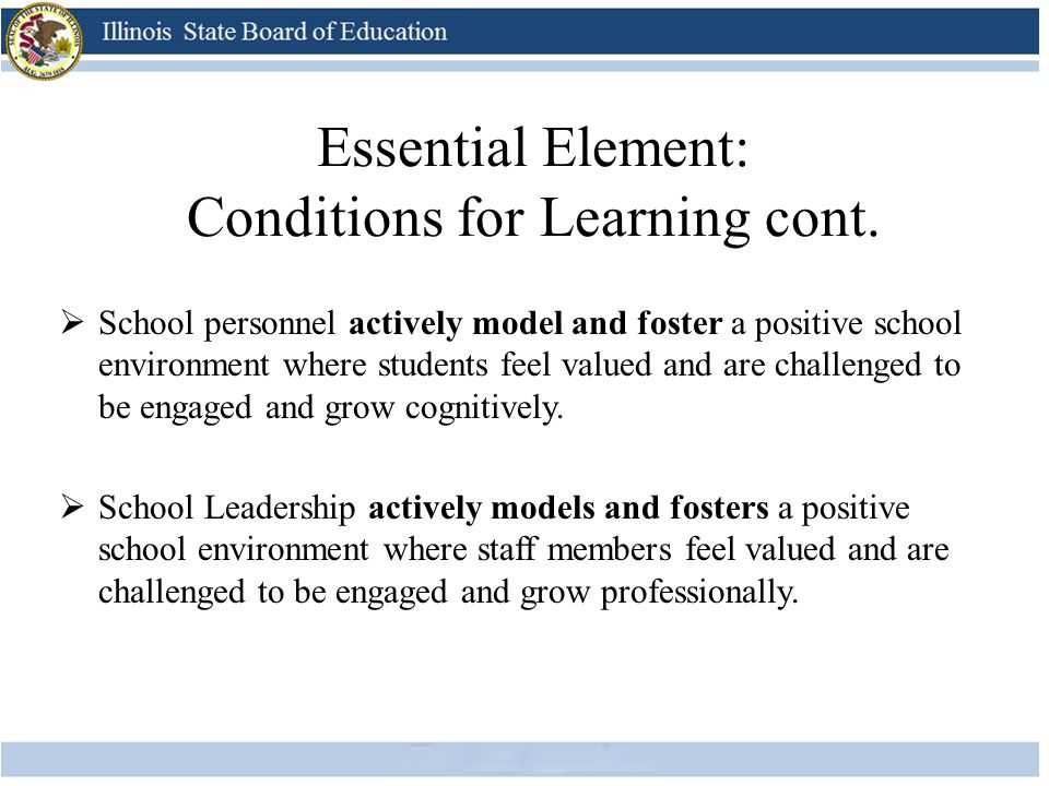 Essential Element: Conditions for Learning cont.  School personnel actively model and foster a positive school environment where students feel valued