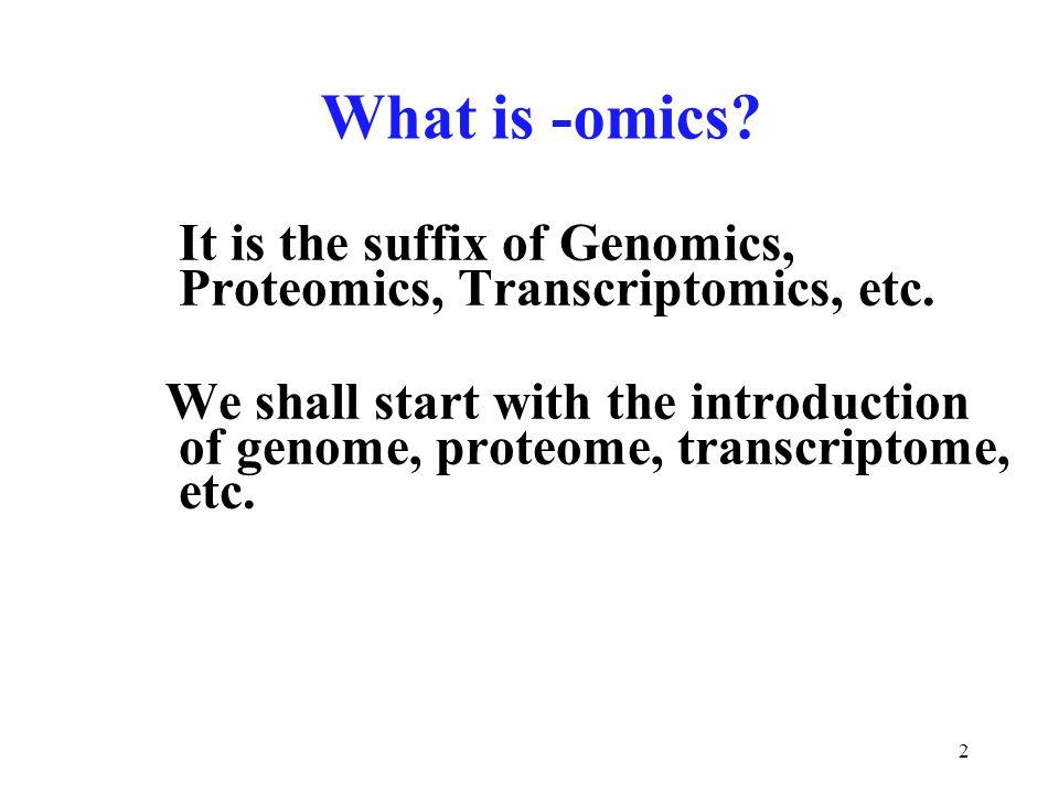 2 What is -omics? It is the suffix of Genomics, Proteomics, Transcriptomics, etc. We shall start with the introduction of genome, proteome, transcript
