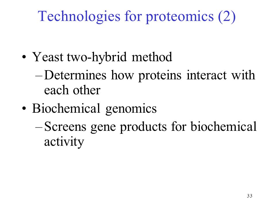33 Technologies for proteomics (2) Yeast two-hybrid method –Determines how proteins interact with each other Biochemical genomics –Screens gene products for biochemical activity