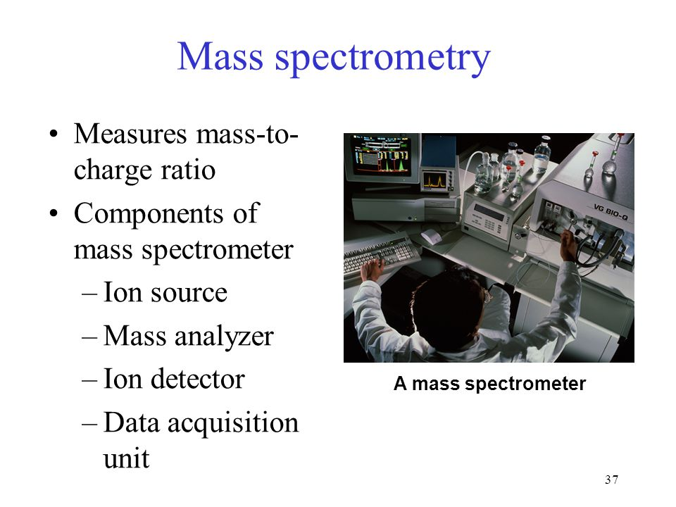 37 Mass spectrometry Measures mass-to- charge ratio Components of mass spectrometer –Ion source –Mass analyzer –Ion detector –Data acquisition unit A mass spectrometer
