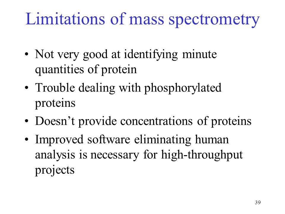 39 Limitations of mass spectrometry Not very good at identifying minute quantities of protein Trouble dealing with phosphorylated proteins Doesn't pro