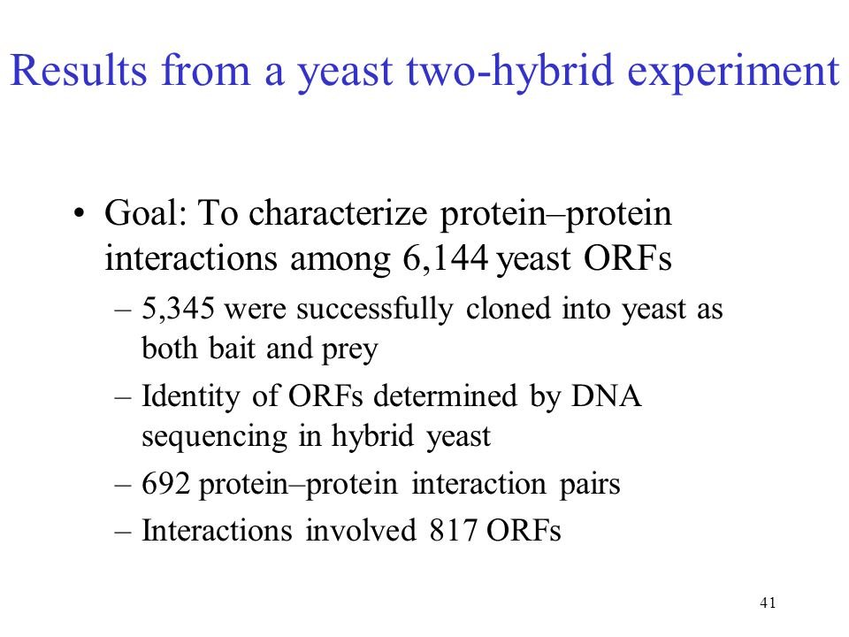 41 Results from a yeast two-hybrid experiment Goal: To characterize protein–protein interactions among 6,144 yeast ORFs –5,345 were successfully clone