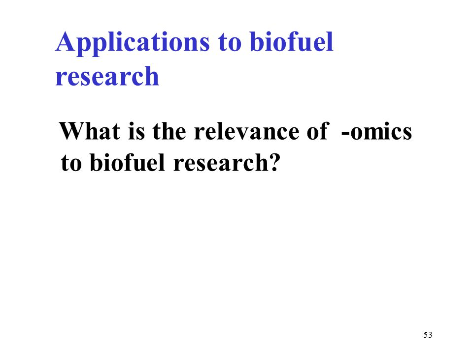 53 Applications to biofuel research What is the relevance of -omics to biofuel research