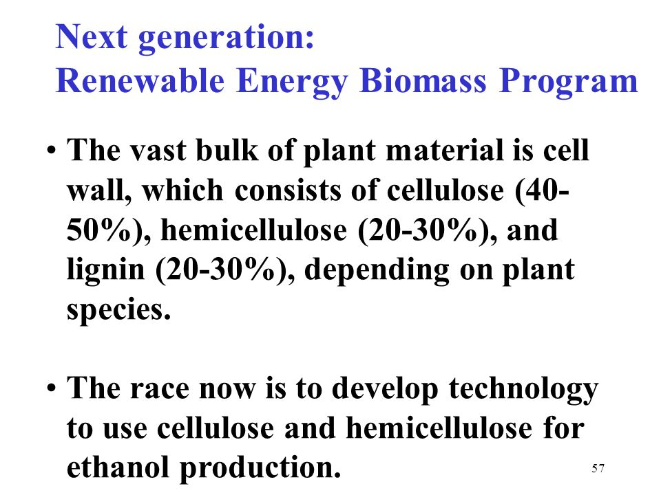 57 Next generation: Renewable Energy Biomass Program The vast bulk of plant material is cell wall, which consists of cellulose (40- 50%), hemicellulos