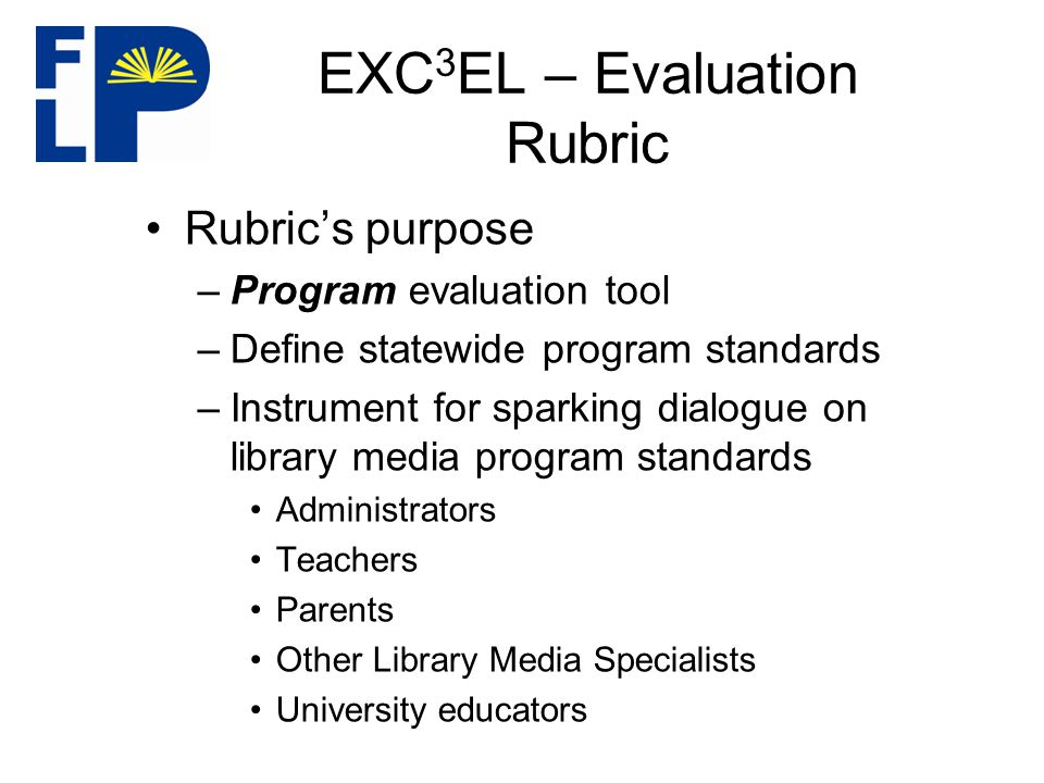 EXC 3 EL – Evaluation Rubric Rubric's purpose –Program evaluation tool –Define statewide program standards –Instrument for sparking dialogue on library media program standards Administrators Teachers Parents Other Library Media Specialists University educators