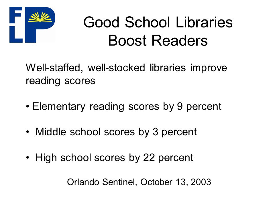 Good School Libraries Boost Readers Well-staffed, well-stocked libraries improve reading scores Elementary reading scores by 9 percent Middle school scores by 3 percent High school scores by 22 percent Orlando Sentinel, October 13, 2003