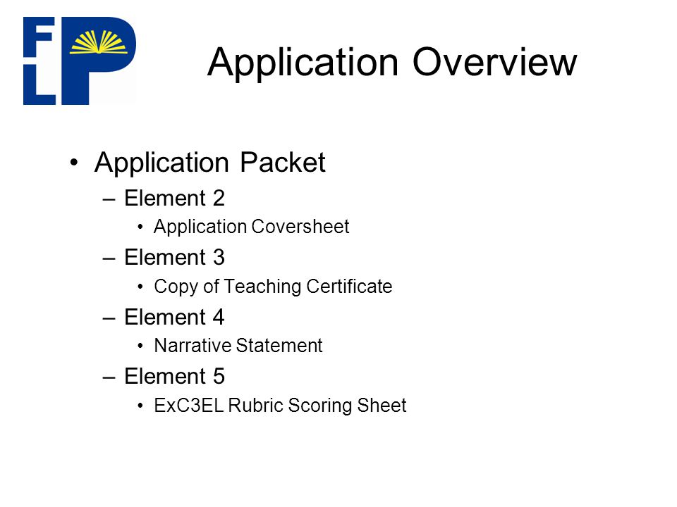Application Overview Application Packet –Element 2 Application Coversheet –Element 3 Copy of Teaching Certificate –Element 4 Narrative Statement –Element 5 ExC3EL Rubric Scoring Sheet