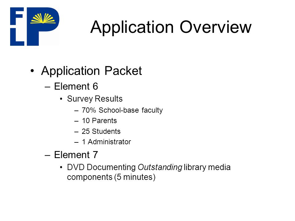 Application Overview Application Packet –Element 6 Survey Results –70% School-base faculty –10 Parents –25 Students –1 Administrator –Element 7 DVD Documenting Outstanding library media components (5 minutes)