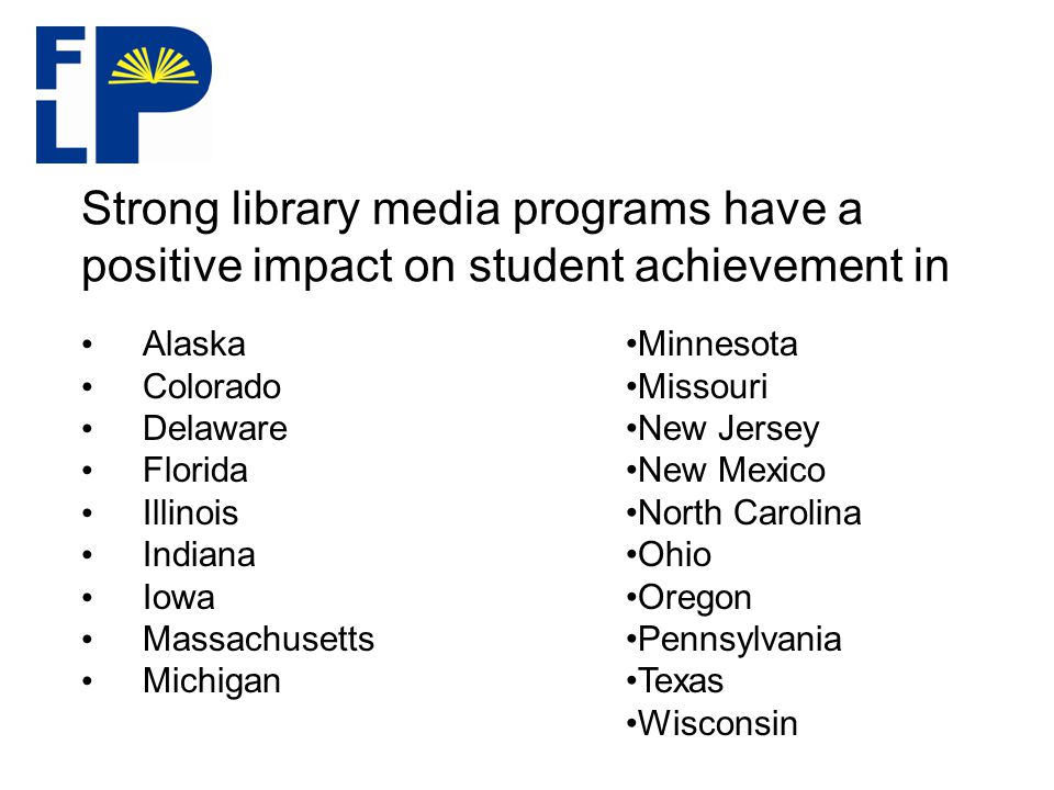 Strong library media programs have a positive impact on student achievement in Alaska Colorado Delaware Florida Illinois Indiana Iowa Massachusetts Michigan Minnesota Missouri New Jersey New Mexico North Carolina Ohio Oregon Pennsylvania Texas Wisconsin