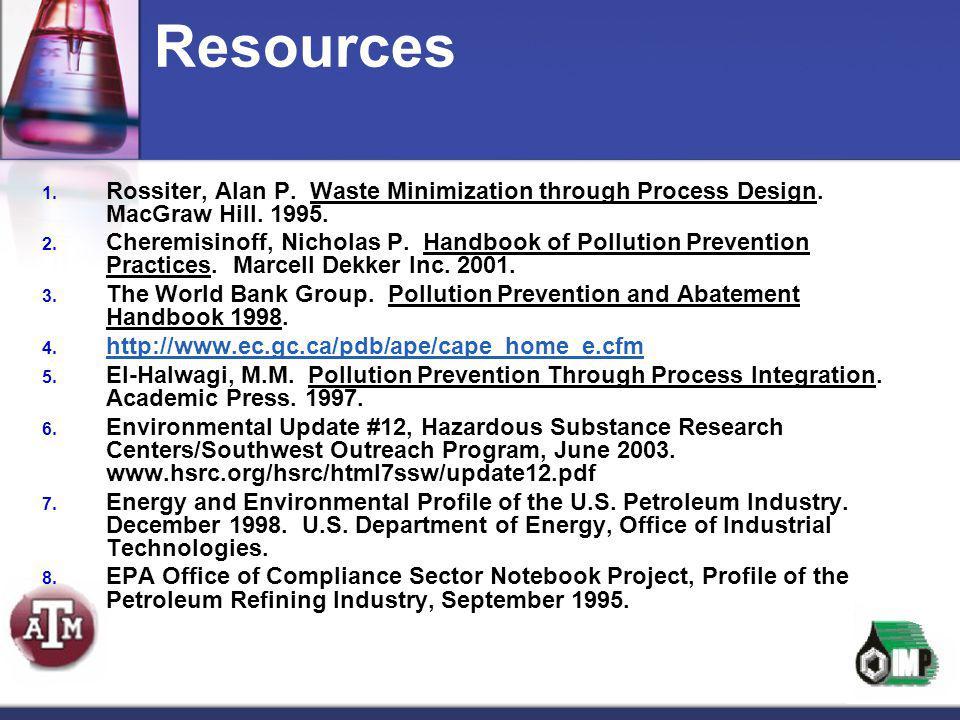 Resources 1. Rossiter, Alan P. Waste Minimization through Process Design. MacGraw Hill. 1995. 2. Cheremisinoff, Nicholas P. Handbook of Pollution Prev