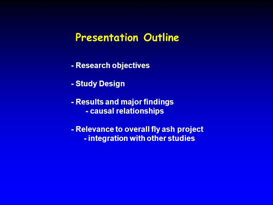 Presentation Outline - Research objectives - Study Design - Results and major findings - causal relationships - Relevance to overall fly ash project - integration with other studies