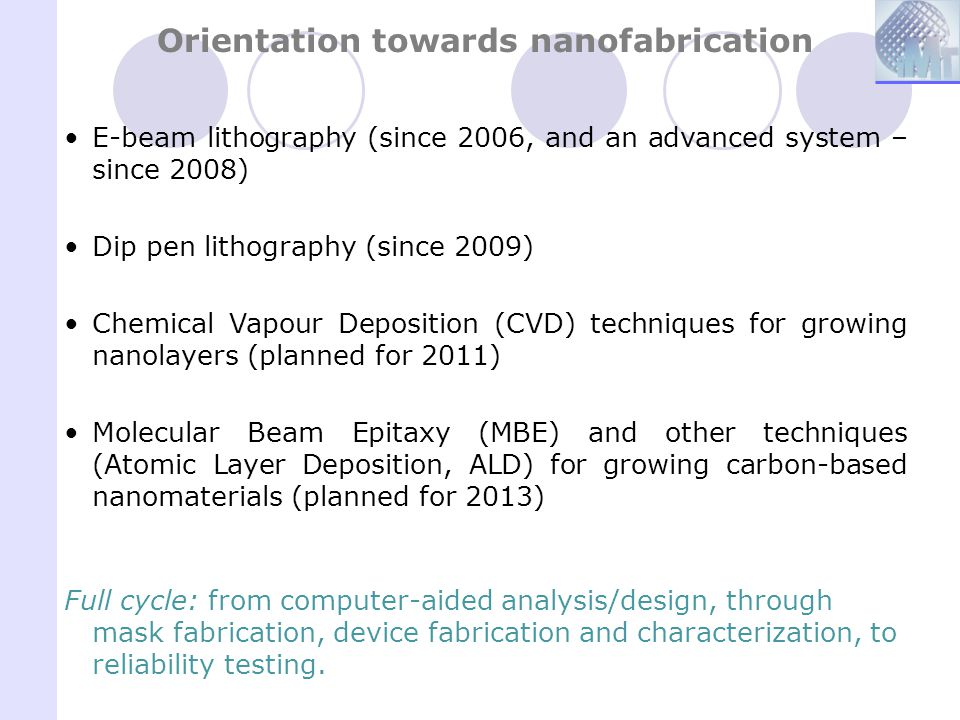 Orientation towards nanofabrication E-beam lithography (since 2006, and an advanced system – since 2008) Dip pen lithography (since 2009) Chemical Vap