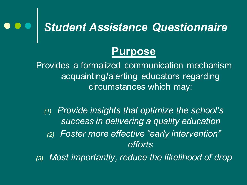 Student Assistance Questionnaire Purpose Provides a formalized communication mechanism acquainting/alerting educators regarding circumstances which may: (1) Provide insights that optimize the school's success in delivering a quality education (2) Foster more effective early intervention efforts (3) Most importantly, reduce the likelihood of drop