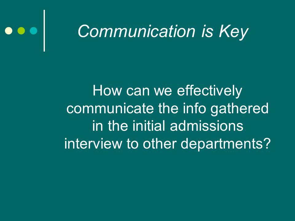 Communication is Key How can we effectively communicate the info gathered in the initial admissions interview to other departments
