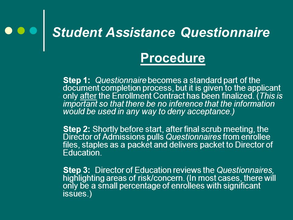 Student Assistance Questionnaire Procedure Step 1: Questionnaire becomes a standard part of the document completion process, but it is given to the applicant only after the Enrollment Contract has been finalized.