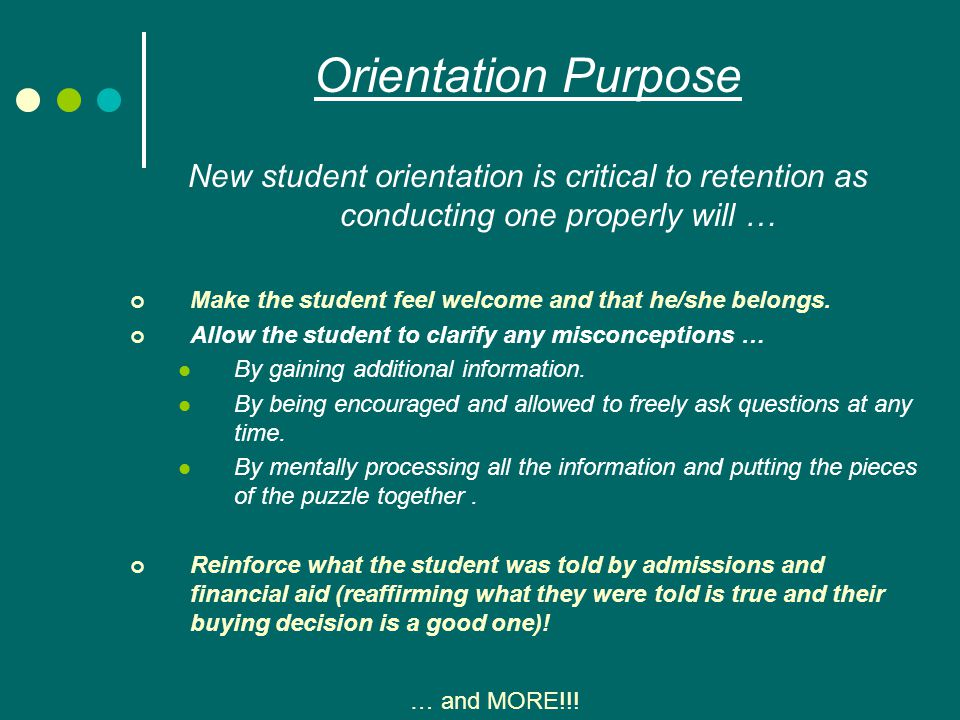 Orientation Purpose New student orientation is critical to retention as conducting one properly will … Make the student feel welcome and that he/she belongs.