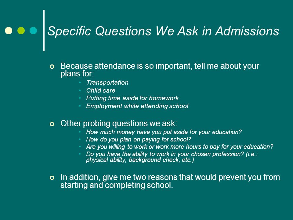 Specific Questions We Ask in Admissions Because attendance is so important, tell me about your plans for: Transportation Child care Putting time aside for homework Employment while attending school Other probing questions we ask: How much money have you put aside for your education.