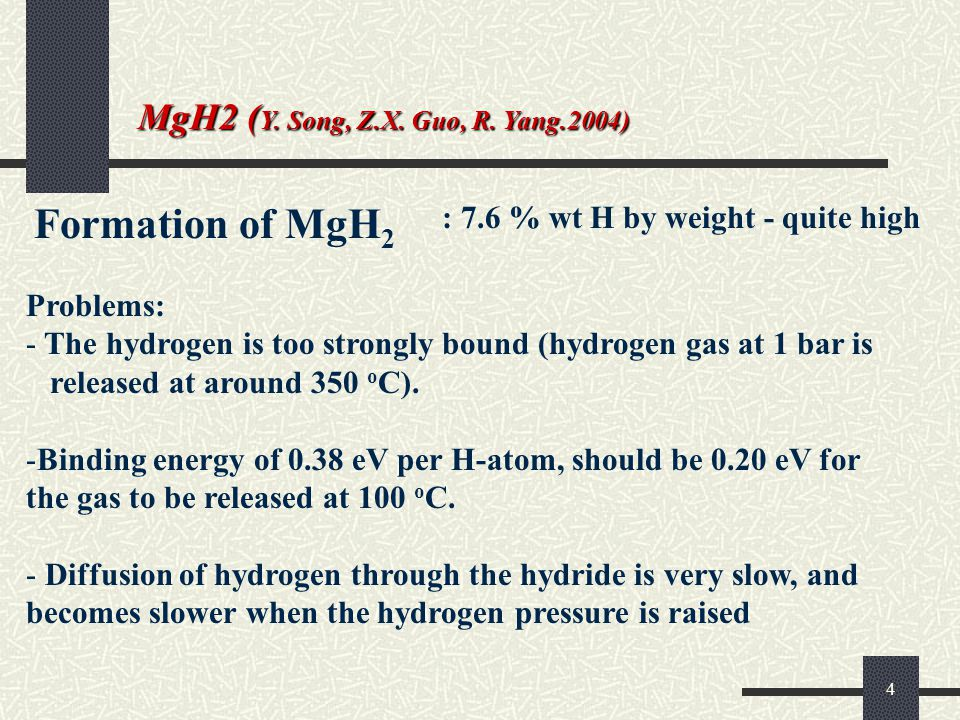 4 Formation of MgH 2 : 7.6 % wt H by weight - quite high Problems: - The hydrogen is too strongly bound (hydrogen gas at 1 bar is released at around 350 o C).