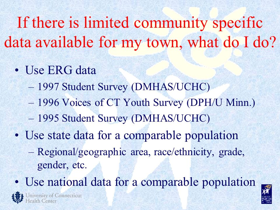 If there is limited community specific data available for my town, what do I do? Use ERG data –1997 Student Survey (DMHAS/UCHC) –1996 Voices of CT You