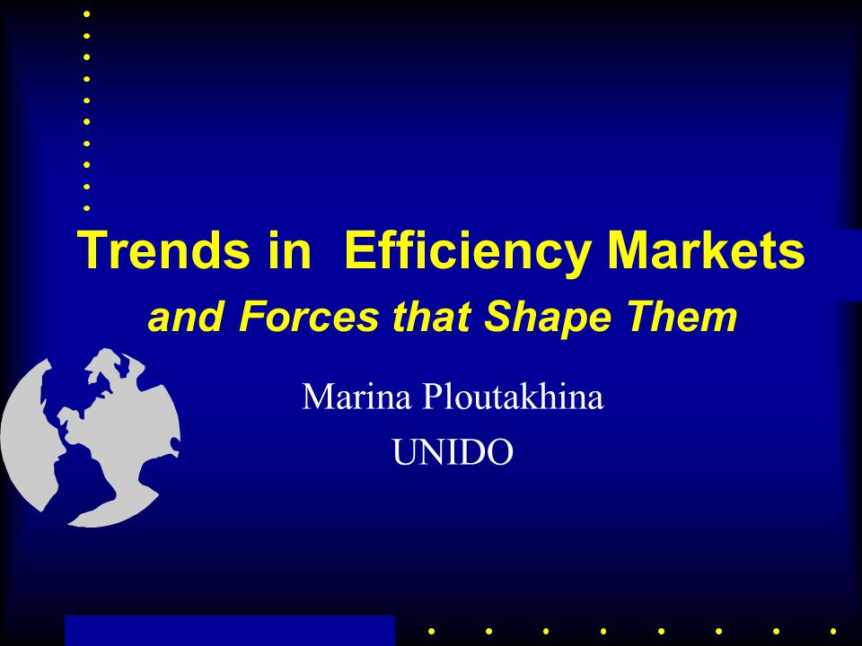 Trends in Efficiency Markets and Forces that Shape Them Marina Ploutakhina UNIDO